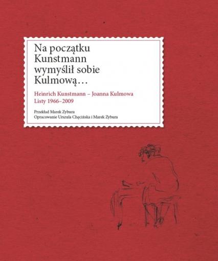 Na początku Kunstmann wymyślił sobie Kulmową… Heinrich Kunstmann – Joanna Kulmowa Listy 1966-2009